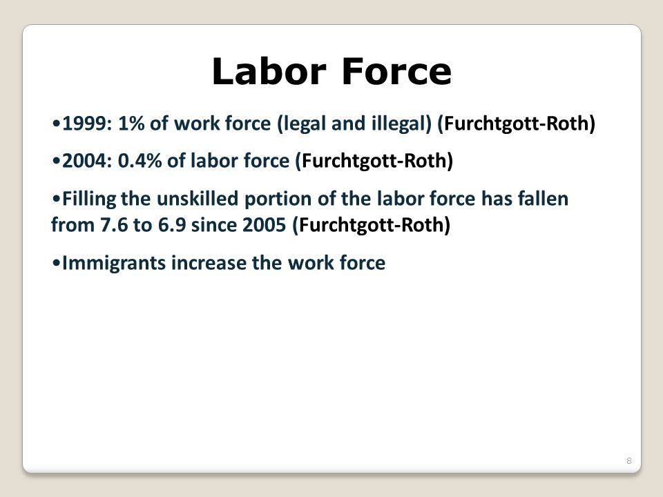 Labor Force 1999: 1% of work force (legal and illegal) (Furchtgott-Roth) 2004: 0.4% of labor force (Furchtgott-Roth) Filling the unskilled portion of the labor force has fallen from 7.6 to 6.9 since 2005 (Furchtgott-Roth) Immigrants increase the work force 8