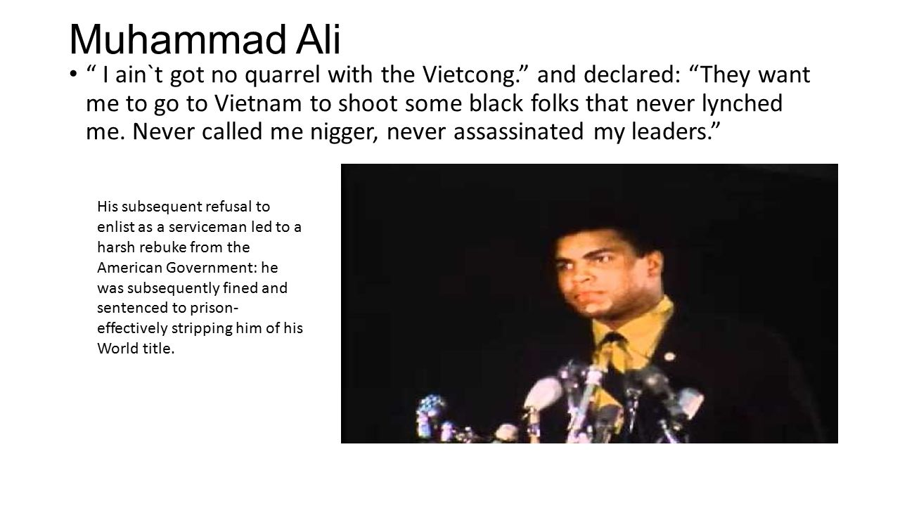 Muhammad Ali I ain`t got no quarrel with the Vietcong. and declared: They want me to go to Vietnam to shoot some black folks that never lynched me.