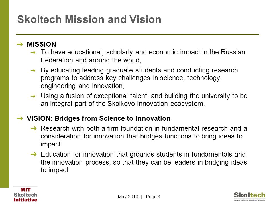 Skoltech Mission and Vision ➜ MISSION ➜ To have educational, scholarly and economic impact in the Russian Federation and around the world, ➜ By educating leading graduate students and conducting research programs to address key challenges in science, technology, engineering and innovation, ➜ Using a fusion of exceptional talent, and building the university to be an integral part of the Skolkovo innovation ecosystem.