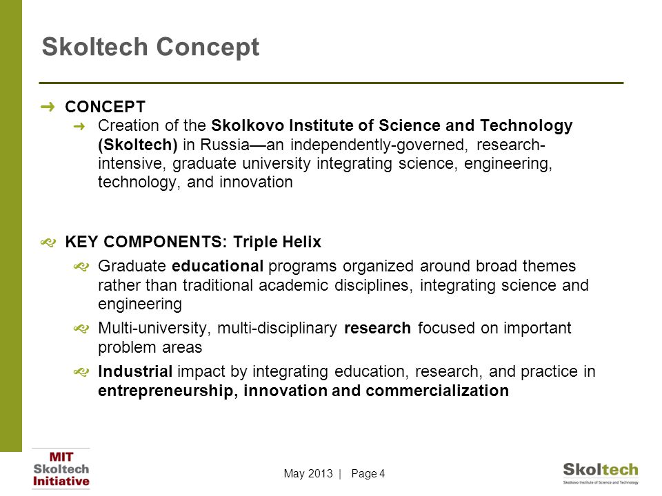 Skoltech Concept ➜ CONCEPT ➜ Creation of the Skolkovo Institute of Science and Technology (Skoltech) in Russia—an independently-governed, research- intensive, graduate university integrating science, engineering, technology, and innovation  KEY COMPONENTS: Triple Helix  Graduate educational programs organized around broad themes rather than traditional academic disciplines, integrating science and engineering  Multi-university, multi-disciplinary research focused on important problem areas  Industrial impact by integrating education, research, and practice in entrepreneurship, innovation and commercialization May 2013 | Page 4