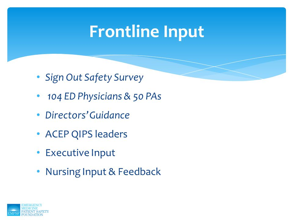 Sign Out Safety Survey 104 ED Physicians & 50 PAs Directors' Guidance ACEP QIPS leaders Executive Input Nursing Input & Feedback Frontline Input