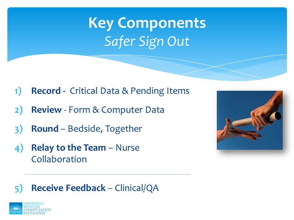 Key Components Safer Sign Out 1)Record - Critical Data & Pending Items 2)Review - Form & Computer Data 3)Round – Bedside, Together 4)Relay to the Team – Nurse Collaboration _____________________________________________________________________________________________________ 5)Receive Feedback – Clinical/QA