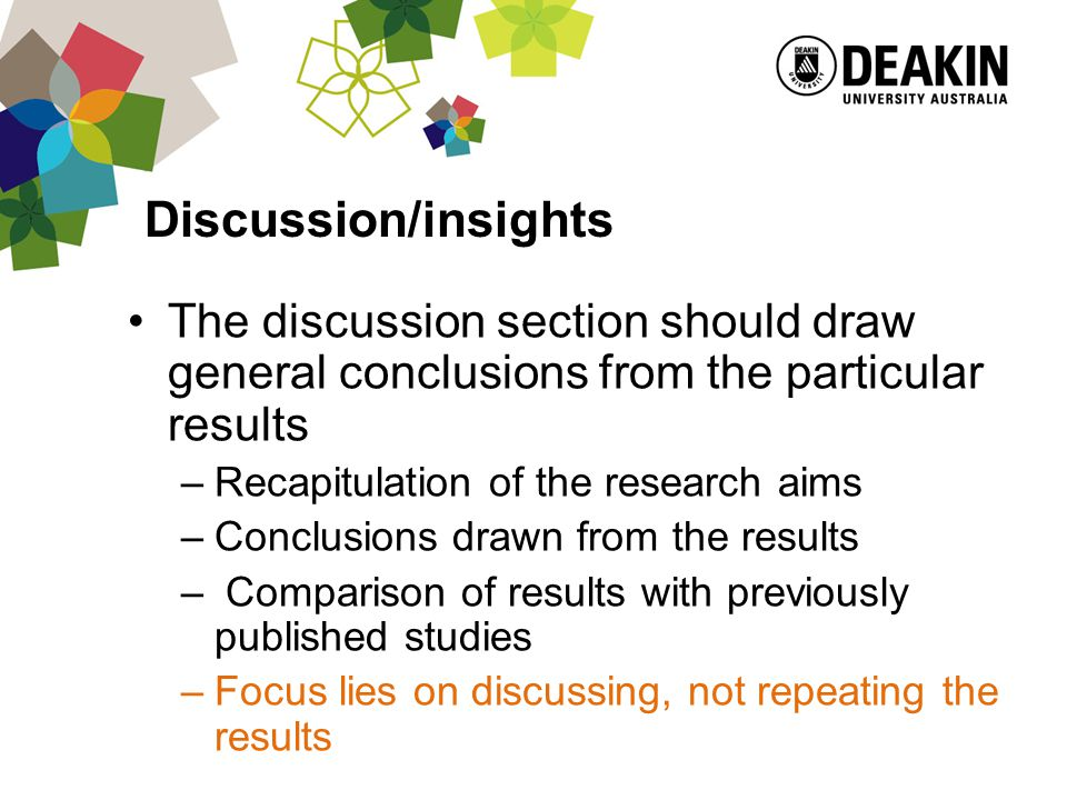 Discussion/insights The discussion section should draw general conclusions from the particular results –Recapitulation of the research aims –Conclusions drawn from the results – Comparison of results with previously published studies –Focus lies on discussing, not repeating the results
