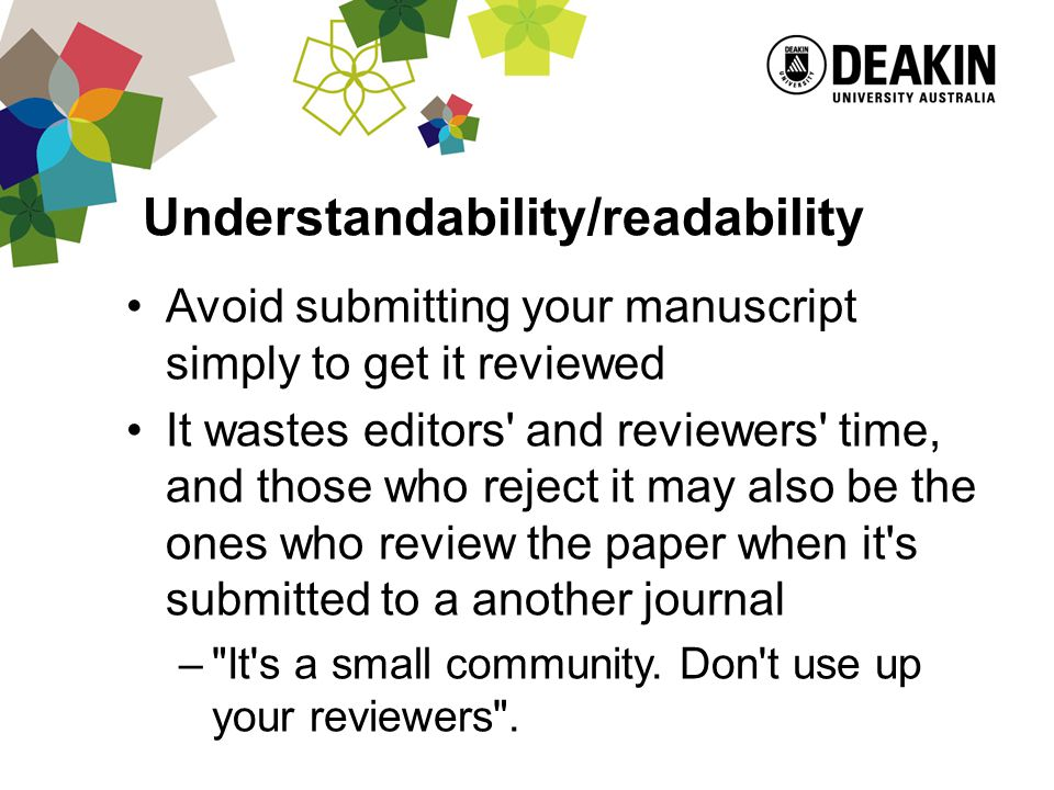 Understandability/readability Avoid submitting your manuscript simply to get it reviewed It wastes editors and reviewers time, and those who reject it may also be the ones who review the paper when it s submitted to a another journal – It s a small community.