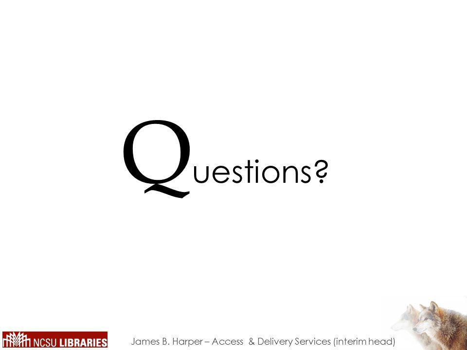 James B. Harper – Access & Delivery Services (interim head) Q uestions?