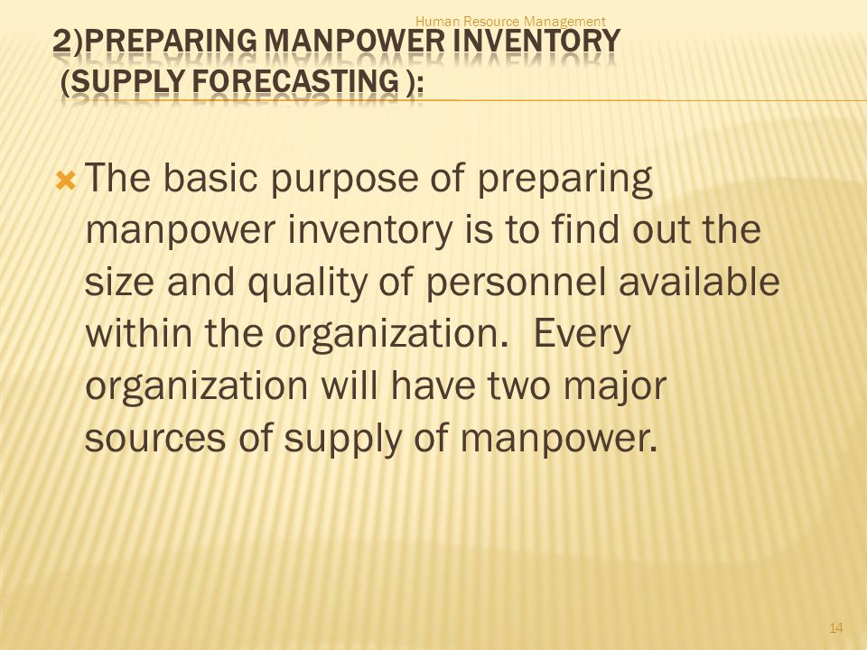  The basic purpose of preparing manpower inventory is to find out the size and quality of personnel available within the organization.