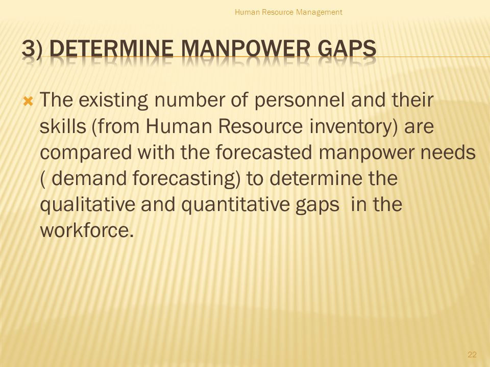  The existing number of personnel and their skills (from Human Resource inventory) are compared with the forecasted manpower needs ( demand forecasting) to determine the qualitative and quantitative gaps in the workforce.