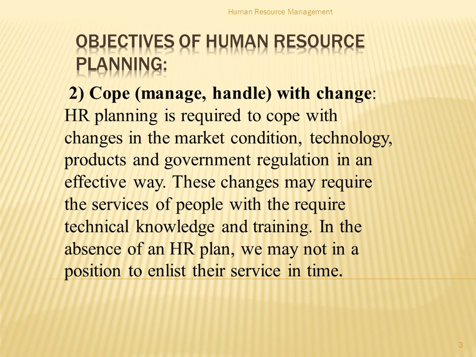 2) Cope (manage, handle) with change: HR planning is required to cope with changes in the market condition, technology, products and government regulation in an effective way.