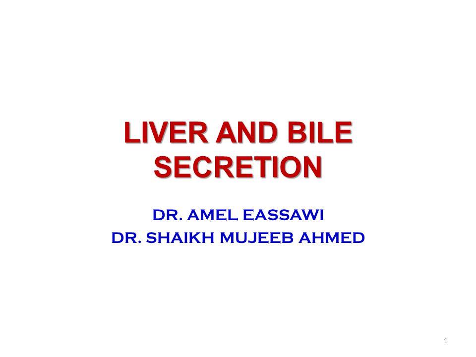 LIVER AND BILE SECRETION DR. AMEL EASSAWI DR. SHAIKH MUJEEB AHMED 1