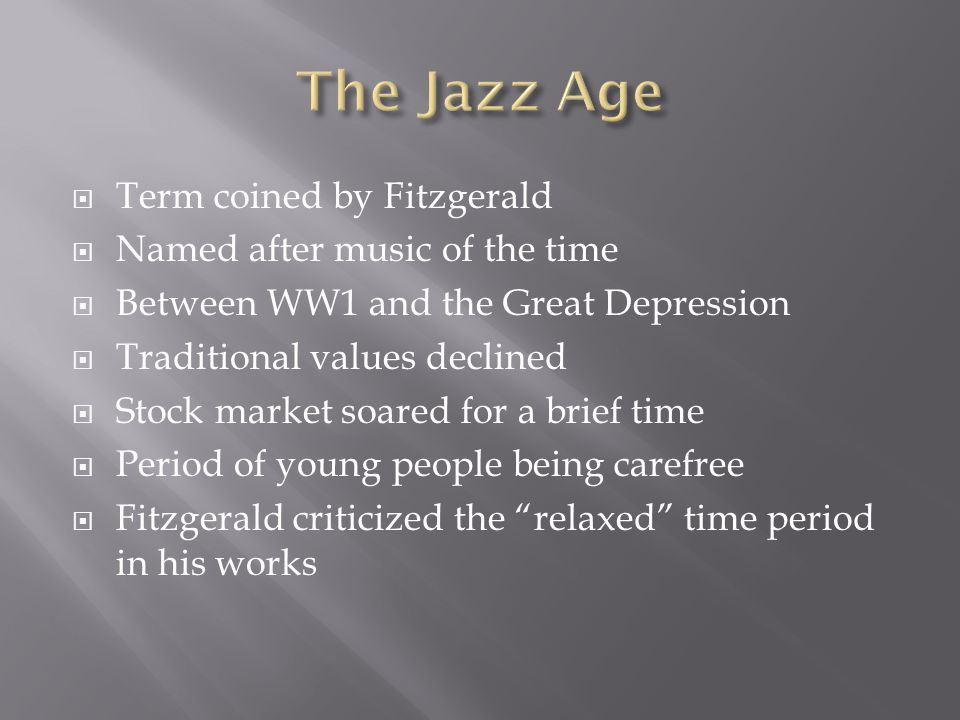  Term coined by Fitzgerald  Named after music of the time  Between WW1 and the Great Depression  Traditional values declined  Stock market soared for a brief time  Period of young people being carefree  Fitzgerald criticized the relaxed time period in his works