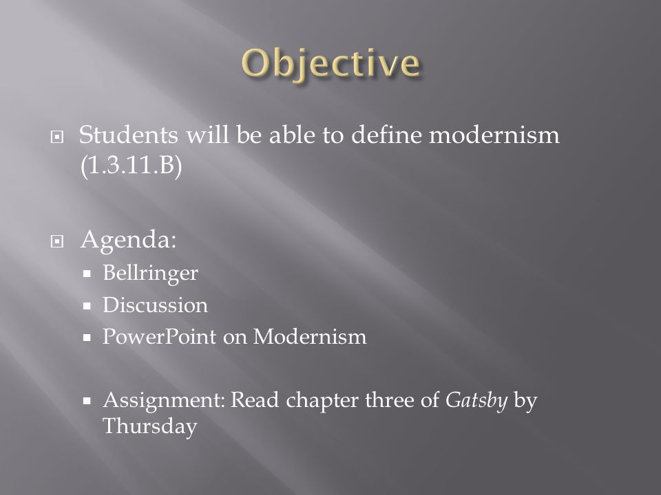  Students will be able to define modernism (1.3.11.B)  Agenda:  Bellringer  Discussion  PowerPoint on Modernism  Assignment: Read chapter three of Gatsby by Thursday