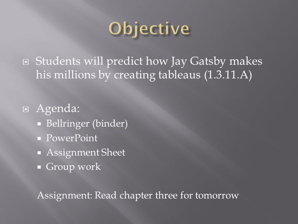  Students will predict how Jay Gatsby makes his millions by creating tableaus (1.3.11.A)  Agenda:  Bellringer (binder)  PowerPoint  Assignment Sheet  Group work Assignment: Read chapter three for tomorrow