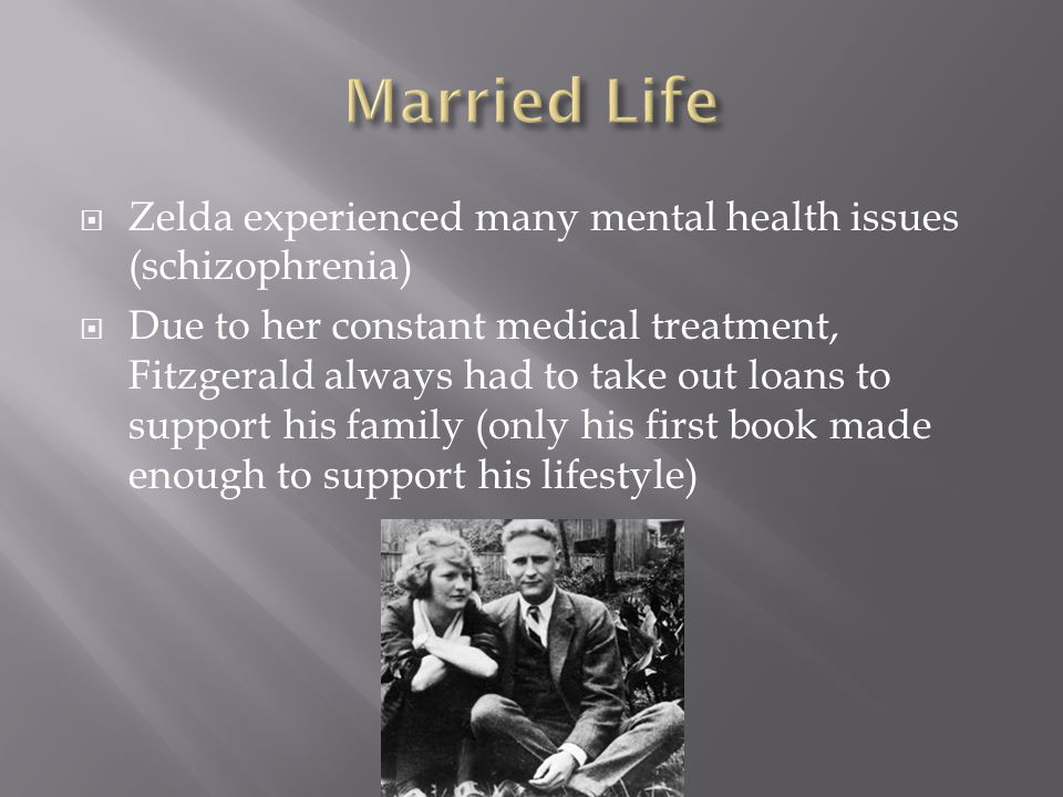  Zelda experienced many mental health issues (schizophrenia)  Due to her constant medical treatment, Fitzgerald always had to take out loans to support his family (only his first book made enough to support his lifestyle)