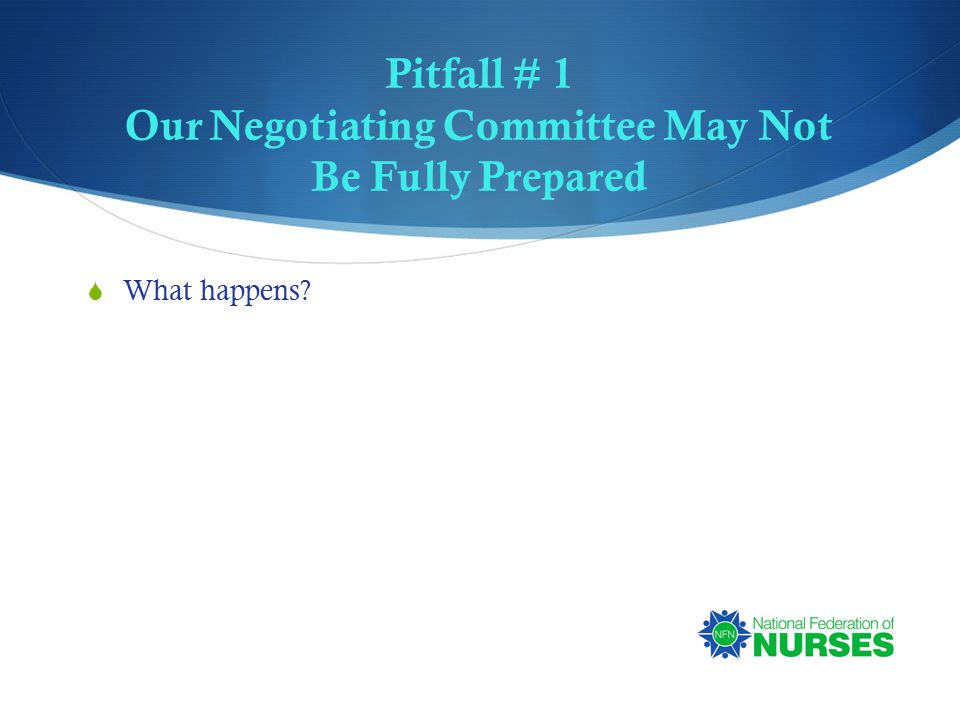 Pitfall # 1 Our Negotiating Committee May Not Be Fully Prepared  What happens