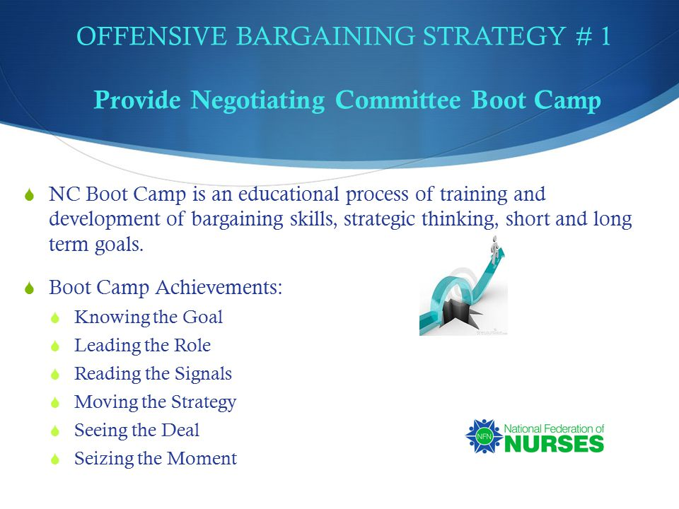 OFFENSIVE BARGAINING STRATEGY # 1 Provide Negotiating Committee Boot Camp  NC Boot Camp is an educational process of training and development of bargaining skills, strategic thinking, short and long term goals.