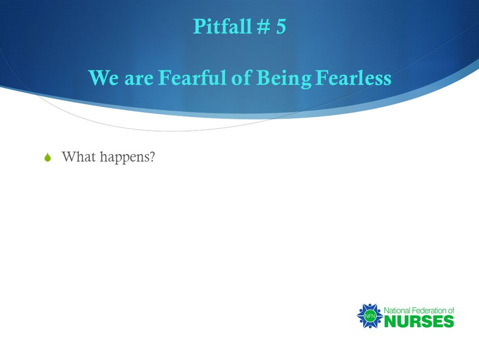 Pitfall # 5 We are Fearful of Being Fearless  What happens