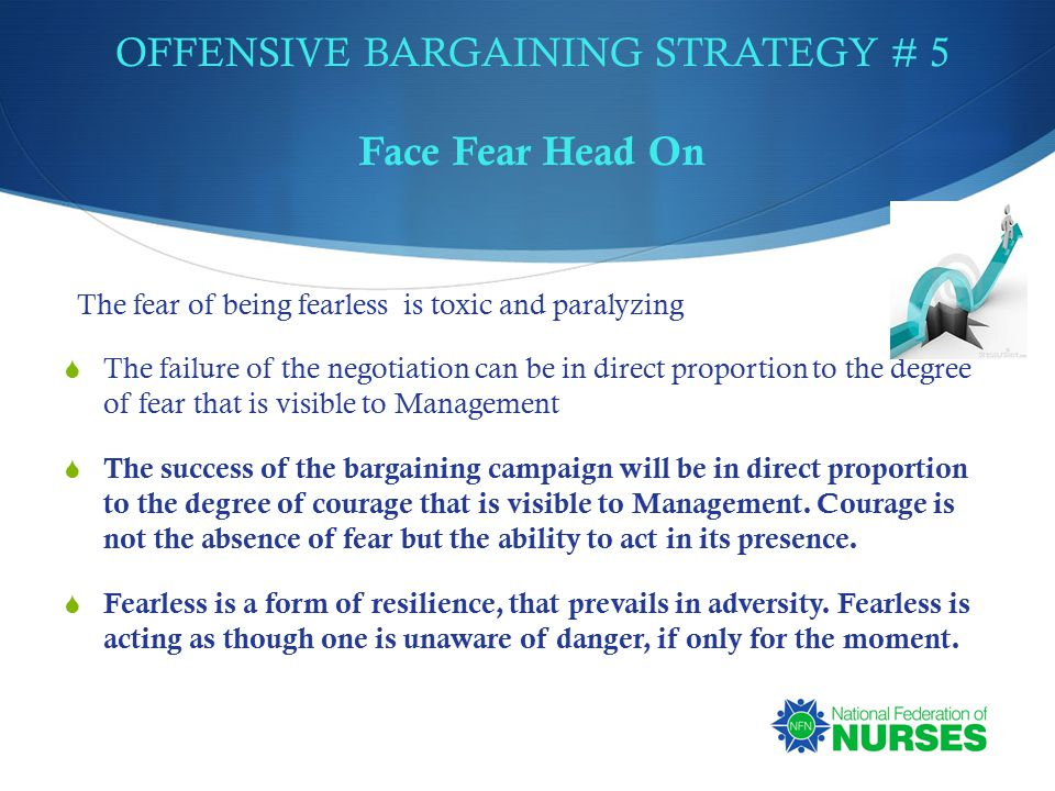 OFFENSIVE BARGAINING STRATEGY # 5 Face Fear Head On The fear of being fearless is toxic and paralyzing  The failure of the negotiation can be in direct proportion to the degree of fear that is visible to Management  The success of the bargaining campaign will be in direct proportion to the degree of courage that is visible to Management.