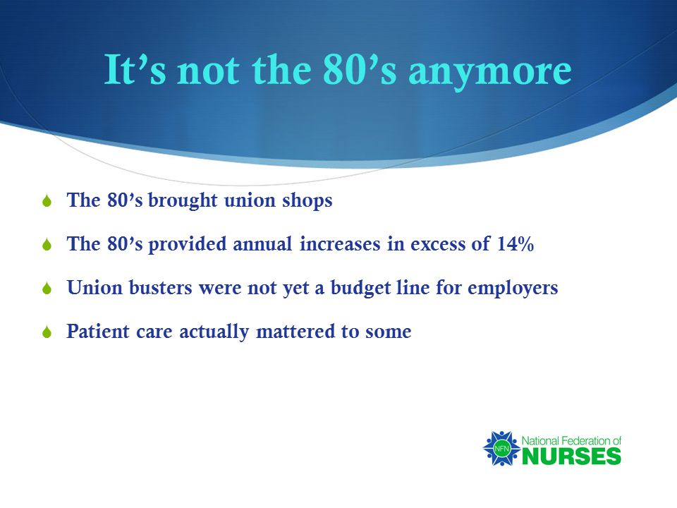 It's not the 80's anymore  The 80's brought union shops  The 80's provided annual increases in excess of 14%  Union busters were not yet a budget line for employers  Patient care actually mattered to some