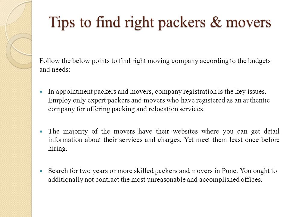 Tips to find right packers & movers Follow the below points to find right moving company according to the budgets and needs: In appointment packers an