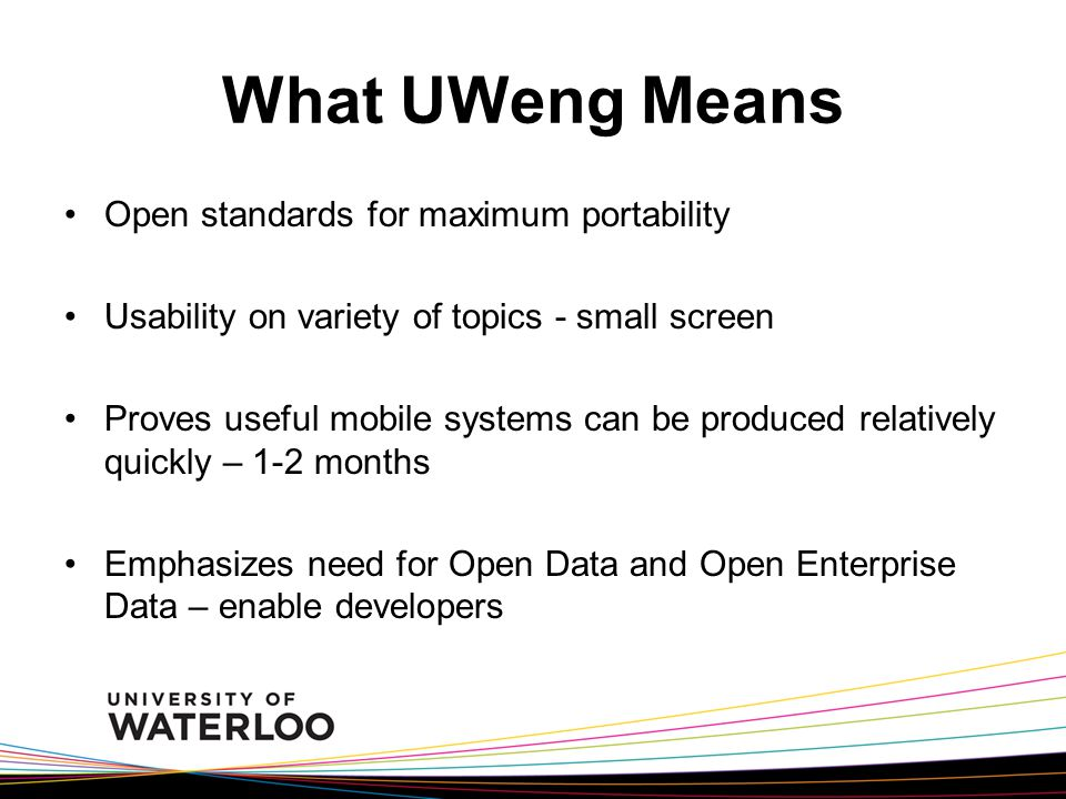 What UWeng Means Open standards for maximum portability Usability on variety of topics - small screen Proves useful mobile systems can be produced relatively quickly – 1-2 months Emphasizes need for Open Data and Open Enterprise Data – enable developers