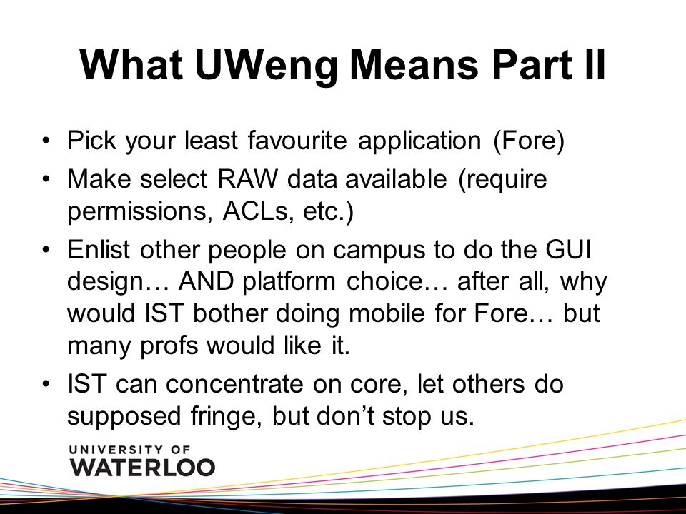 What UWeng Means Part II Pick your least favourite application (Fore) Make select RAW data available (require permissions, ACLs, etc.) Enlist other people on campus to do the GUI design… AND platform choice… after all, why would IST bother doing mobile for Fore… but many profs would like it.