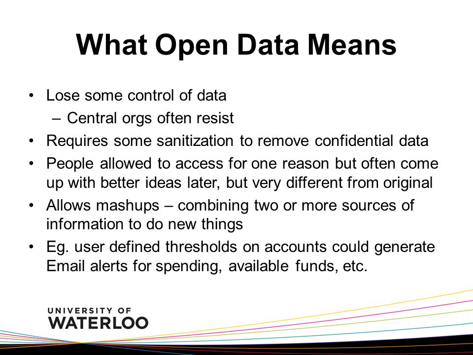 What Open Data Means Lose some control of data –Central orgs often resist Requires some sanitization to remove confidential data People allowed to access for one reason but often come up with better ideas later, but very different from original Allows mashups – combining two or more sources of information to do new things Eg.