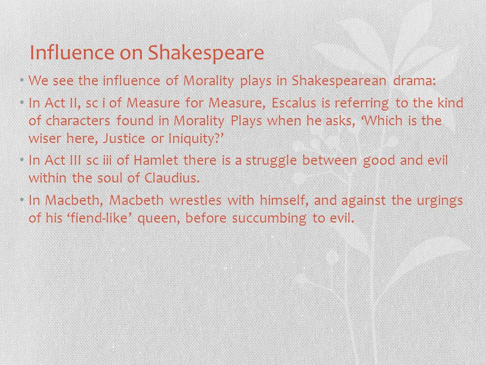 Influence on Shakespeare We see the influence of Morality plays in Shakespearean drama: In Act II, sc i of Measure for Measure, Escalus is referring to the kind of characters found in Morality Plays when he asks, 'Which is the wiser here, Justice or Iniquity ' In Act III sc iii of Hamlet there is a struggle between good and evil within the soul of Claudius.