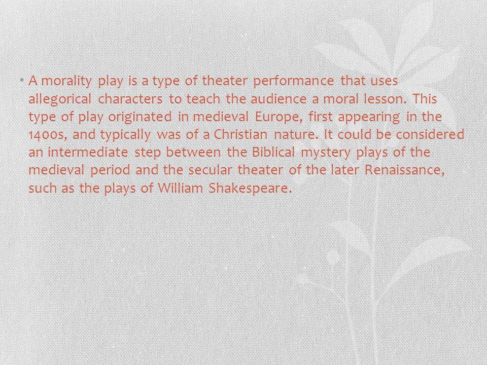 A morality play is a type of theater performance that uses allegorical characters to teach the audience a moral lesson.