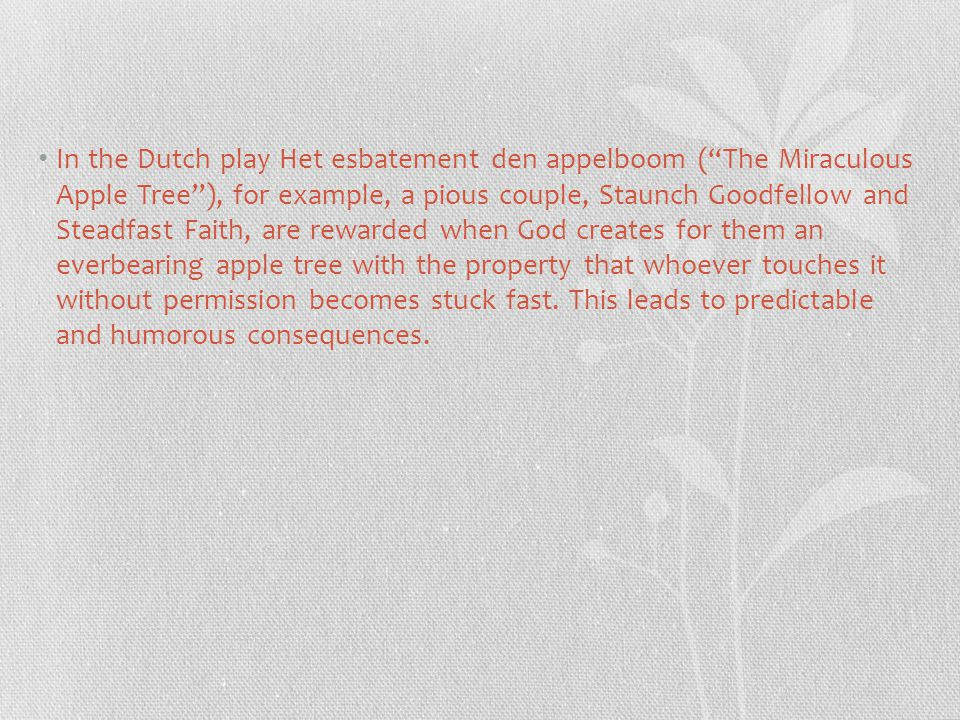 In the Dutch play Het esbatement den appelboom ( The Miraculous Apple Tree ), for example, a pious couple, Staunch Goodfellow and Steadfast Faith, are rewarded when God creates for them an everbearing apple tree with the property that whoever touches it without permission becomes stuck fast.