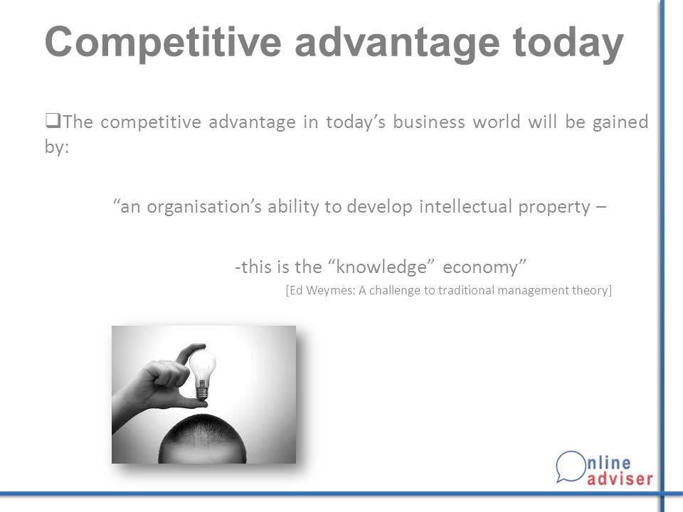 Competitive advantage today  The competitive advantage in today's business world will be gained by: an organisation's ability to develop intellectual property – -this is the knowledge economy [Ed Weymes: A challenge to traditional management theory]