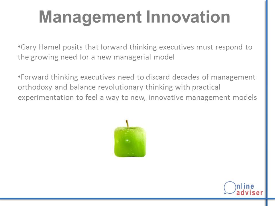 Management Innovation Gary Hamel posits that forward thinking executives must respond to the growing need for a new managerial model Forward thinking executives need to discard decades of management orthodoxy and balance revolutionary thinking with practical experimentation to feel a way to new, innovative management models