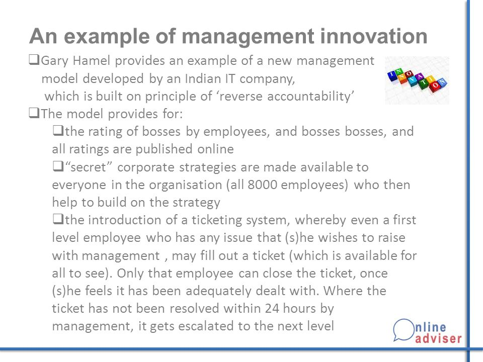 An example of management innovation  Gary Hamel provides an example of a new management model developed by an Indian IT company, which is built on principle of 'reverse accountability'  The model provides for:  the rating of bosses by employees, and bosses bosses, and all ratings are published online  secret corporate strategies are made available to everyone in the organisation (all 8000 employees) who then help to build on the strategy  the introduction of a ticketing system, whereby even a first level employee who has any issue that (s)he wishes to raise with management, may fill out a ticket (which is available for all to see).