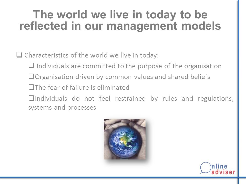 The world we live in today to be reflected in our management models  Characteristics of the world we live in today:  Individuals are committed to the purpose of the organisation  Organisation driven by common values and shared beliefs  The fear of failure is eliminated  Individuals do not feel restrained by rules and regulations, systems and processes