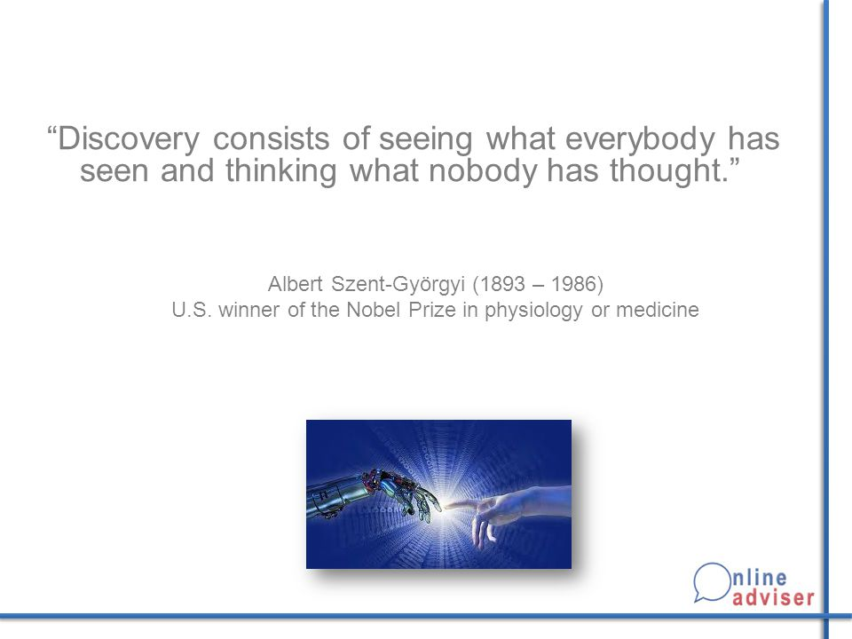 Discovery consists of seeing what everybody has seen and thinking what nobody has thought. .