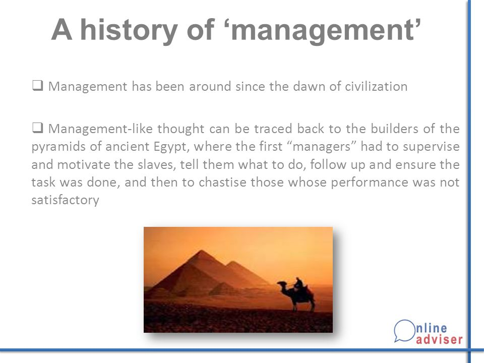 A history of 'management'  Management has been around since the dawn of civilization  Management-like thought can be traced back to the builders of the pyramids of ancient Egypt, where the first managers had to supervise and motivate the slaves, tell them what to do, follow up and ensure the task was done, and then to chastise those whose performance was not satisfactory