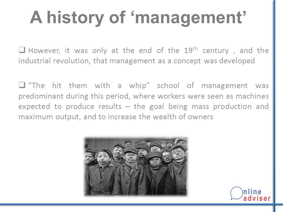 A history of 'management'  However, it was only at the end of the 19 th century, and the industrial revolution, that management as a concept was developed  The hit them with a whip school of management was predominant during this period, where workers were seen as machines expected to produce results – the goal being mass production and maximum output, and to increase the wealth of owners