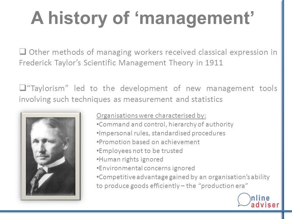 A history of 'management'  Other methods of managing workers received classical expression in Frederick Taylor's Scientific Management Theory in 1911  Taylorism led to the development of new management tools involving such techniques as measurement and statistics Organisations were characterised by: Command and control, hierarchy of authority Impersonal rules, standardised procedures Promotion based on achievement Employees not to be trusted Human rights ignored Environmental concerns ignored Competitive advantage gained by an organisation's ability to produce goods efficiently – the production era