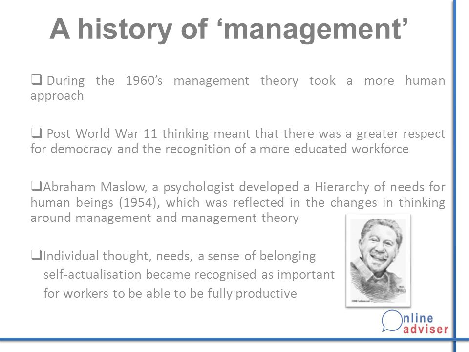 A history of 'management'  During the 1960's management theory took a more human approach  Post World War 11 thinking meant that there was a greater respect for democracy and the recognition of a more educated workforce  Abraham Maslow, a psychologist developed a Hierarchy of needs for human beings (1954), which was reflected in the changes in thinking around management and management theory  Individual thought, needs, a sense of belonging self-actualisation became recognised as important for workers to be able to be fully productive