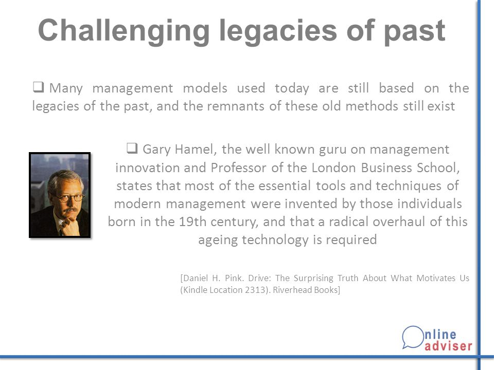 Challenging legacies of past  Many management models used today are still based on the legacies of the past, and the remnants of these old methods still exist  Gary Hamel, the well known guru on management innovation and Professor of the London Business School, states that most of the essential tools and techniques of modern management were invented by those individuals born in the 19th century, and that a radical overhaul of this ageing technology is required [Daniel H.