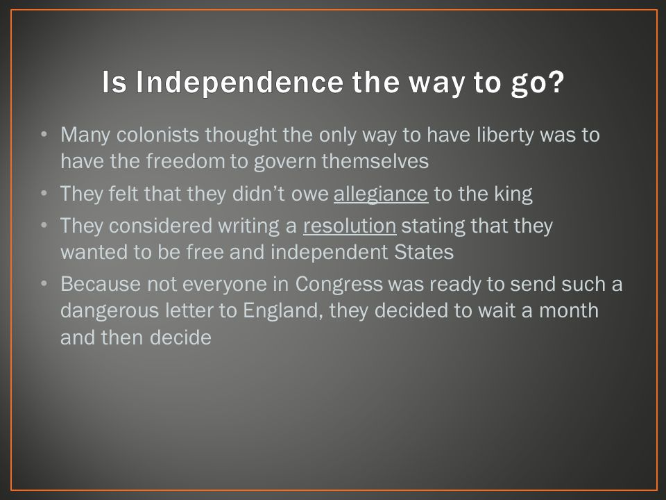 Many colonists thought the only way to have liberty was to have the freedom to govern themselves They felt that they didn't owe allegiance to the king They considered writing a resolution stating that they wanted to be free and independent States Because not everyone in Congress was ready to send such a dangerous letter to England, they decided to wait a month and then decide