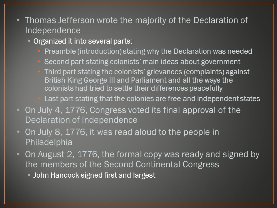 Thomas Jefferson wrote the majority of the Declaration of Independence Organized it into several parts: Preamble (introduction) stating why the Declaration was needed Second part stating colonists' main ideas about government Third part stating the colonists' grievances (complaints) against British King George III and Parliament and all the ways the colonists had tried to settle their differences peacefully Last part stating that the colonies are free and independent states On July 4, 1776, Congress voted its final approval of the Declaration of Independence On July 8, 1776, it was read aloud to the people in Philadelphia On August 2, 1776, the formal copy was ready and signed by the members of the Second Continental Congress John Hancock signed first and largest