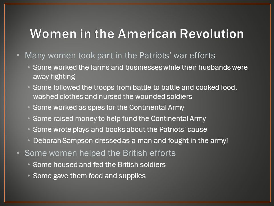Many women took part in the Patriots' war efforts Some worked the farms and businesses while their husbands were away fighting Some followed the troops from battle to battle and cooked food, washed clothes and nursed the wounded soldiers Some worked as spies for the Continental Army Some raised money to help fund the Continental Army Some wrote plays and books about the Patriots' cause Deborah Sampson dressed as a man and fought in the army.