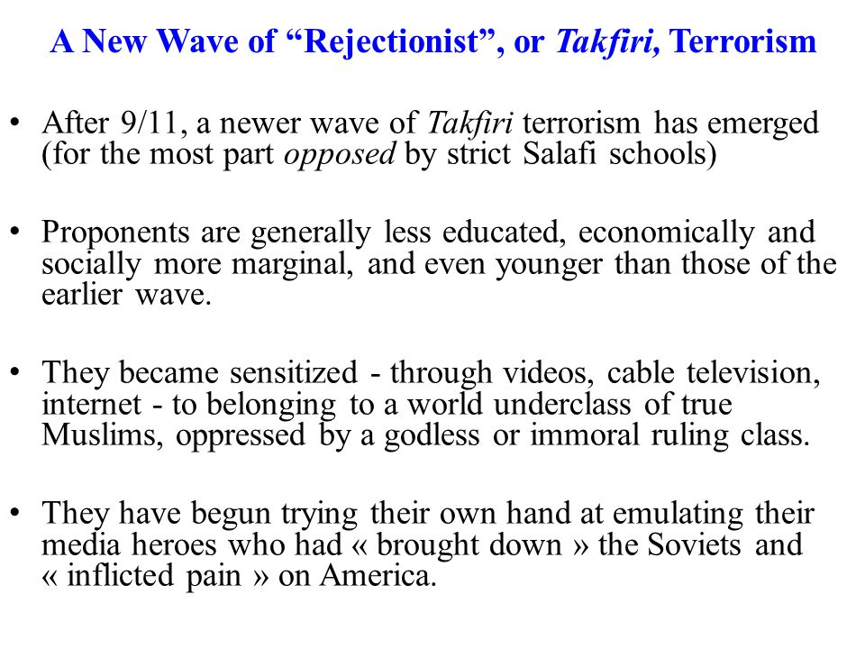 A New Wave of Rejectionist , or Takfiri, Terrorism After 9/11, a newer wave of Takfiri terrorism has emerged (for the most part opposed by strict Salafi schools) Proponents are generally less educated, economically and socially more marginal, and even younger than those of the earlier wave.