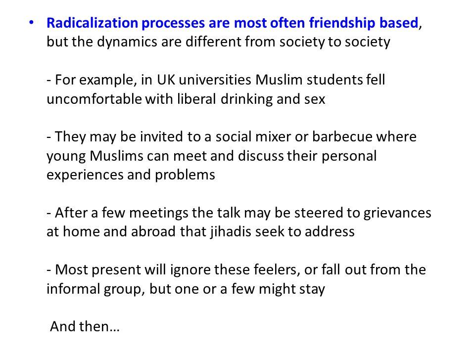 Radicalization processes are most often friendship based, but the dynamics are different from society to society - For example, in UK universities Muslim students fell uncomfortable with liberal drinking and sex - They may be invited to a social mixer or barbecue where young Muslims can meet and discuss their personal experiences and problems - After a few meetings the talk may be steered to grievances at home and abroad that jihadis seek to address - Most present will ignore these feelers, or fall out from the informal group, but one or a few might stay And then…