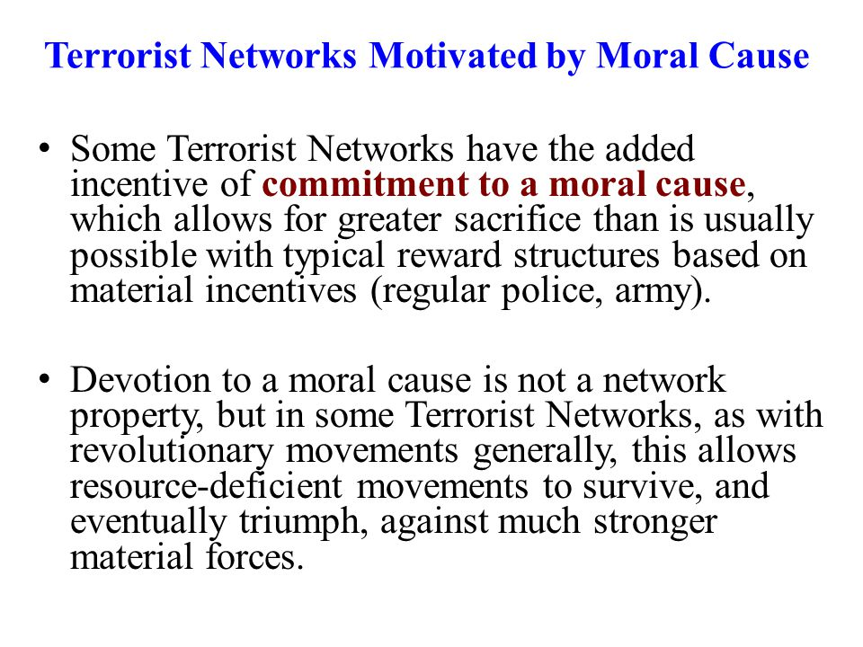 Terrorist Networks Motivated by Moral Cause Some Terrorist Networks have the added incentive of commitment to a moral cause, which allows for greater sacrifice than is usually possible with typical reward structures based on material incentives (regular police, army).