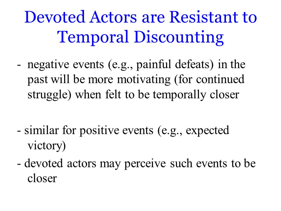 Devoted Actors are Resistant to Temporal Discounting -negative events (e.g., painful defeats) in the past will be more motivating (for continued struggle) when felt to be temporally closer - similar for positive events (e.g., expected victory) - devoted actors may perceive such events to be closer