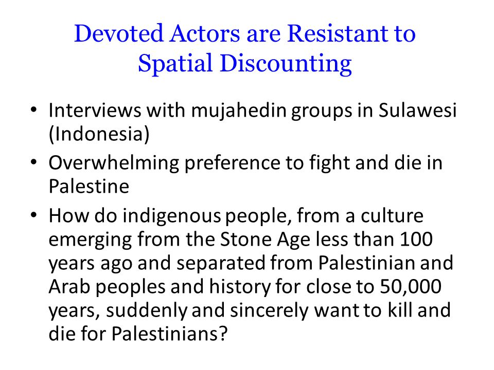 Devoted Actors are Resistant to Spatial Discounting Interviews with mujahedin groups in Sulawesi (Indonesia) Overwhelming preference to fight and die in Palestine How do indigenous people, from a culture emerging from the Stone Age less than 100 years ago and separated from Palestinian and Arab peoples and history for close to 50,000 years, suddenly and sincerely want to kill and die for Palestinians