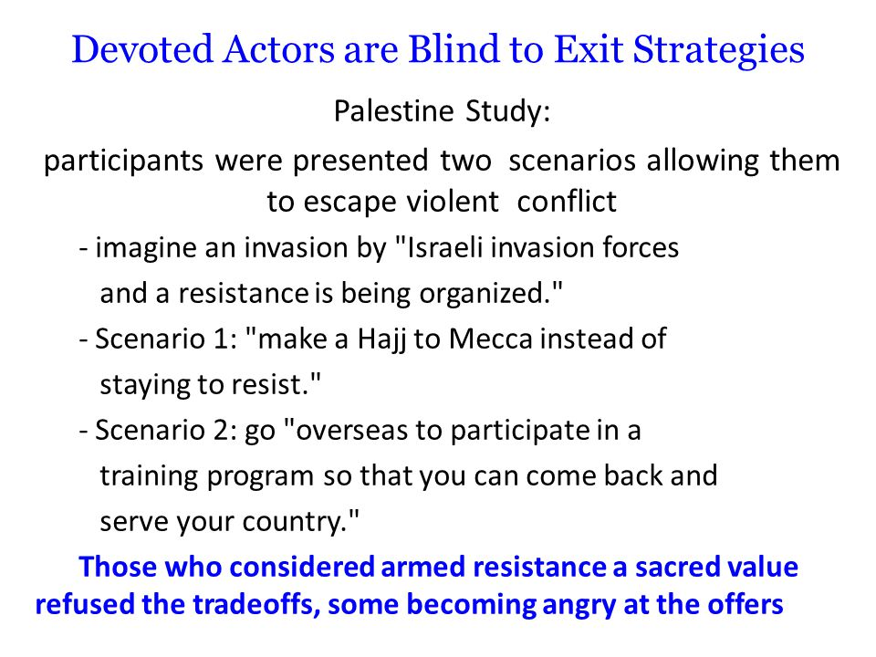 Devoted Actors are Blind to Exit Strategies Palestine Study: participants were presented two scenarios allowing them to escape violent conflict - imagine an invasion by Israeli invasion forces and a resistance is being organized. - Scenario 1: make a Hajj to Mecca instead of staying to resist. - Scenario 2: go overseas to participate in a training program so that you can come back and serve your country. Those who considered armed resistance a sacred value refused the tradeoffs, some becoming angry at the offers