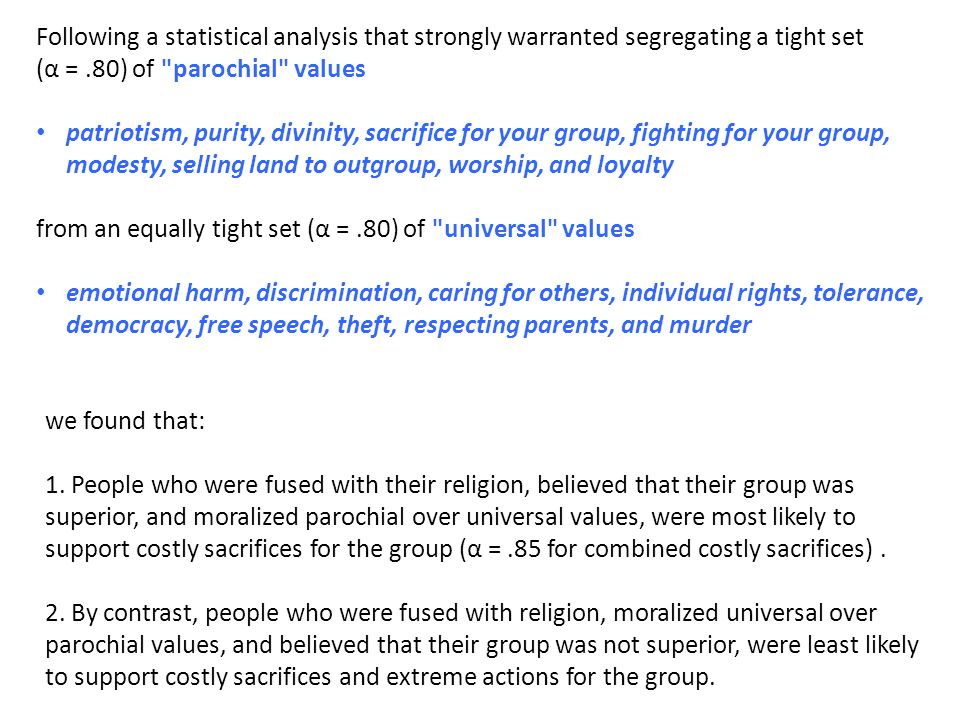 Following a statistical analysis that strongly warranted segregating a tight set (α =.80) of parochial values patriotism, purity, divinity, sacrifice for your group, fighting for your group, modesty, selling land to outgroup, worship, and loyalty from an equally tight set (α =.80) of universal values emotional harm, discrimination, caring for others, individual rights, tolerance, democracy, free speech, theft, respecting parents, and murder we found that: 1.