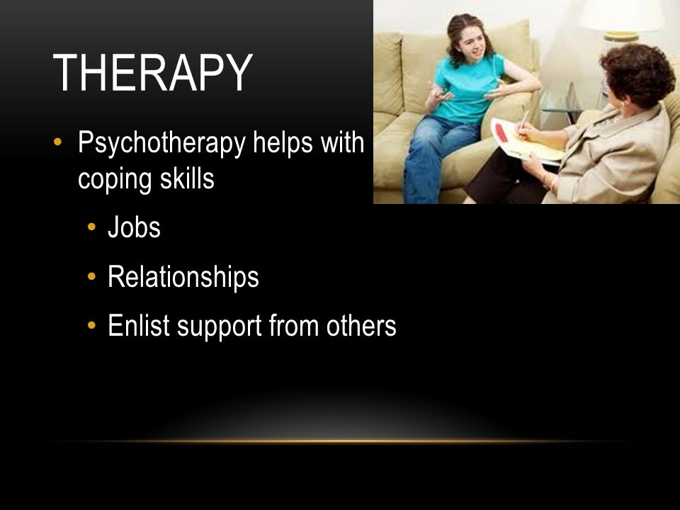THERAPY Psychotherapy helps with coping skills Jobs Relationships Enlist support from others